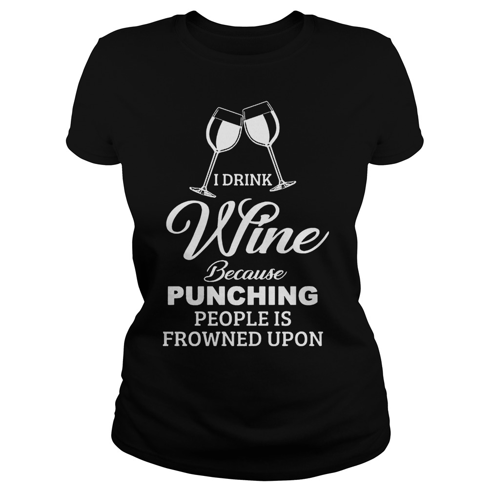 I Drink Wine Because Punching People Is Frowned Upon Shirt 3