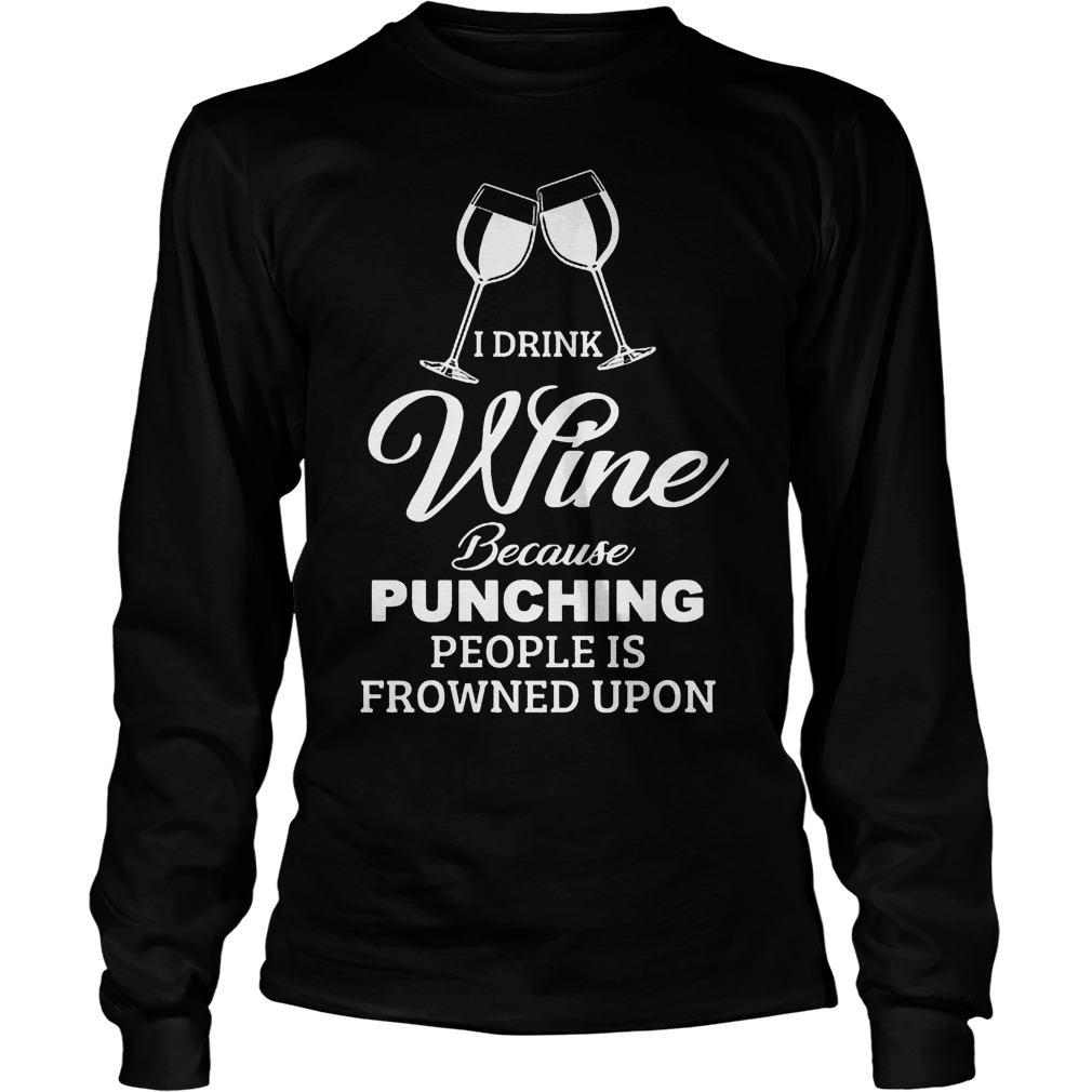 I Drink Wine Because Punching People Is Frowned Upon Shirt 4