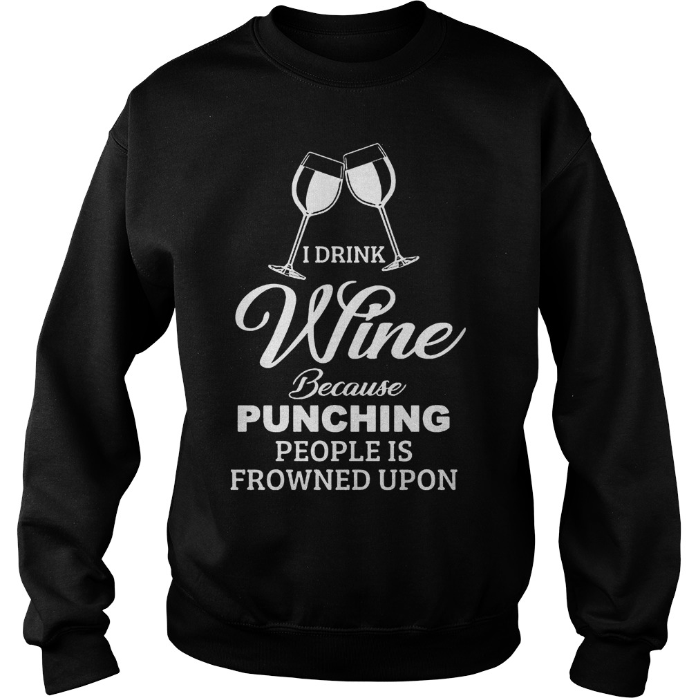 I Drink Wine Because Punching People Is Frowned Upon Shirt 5