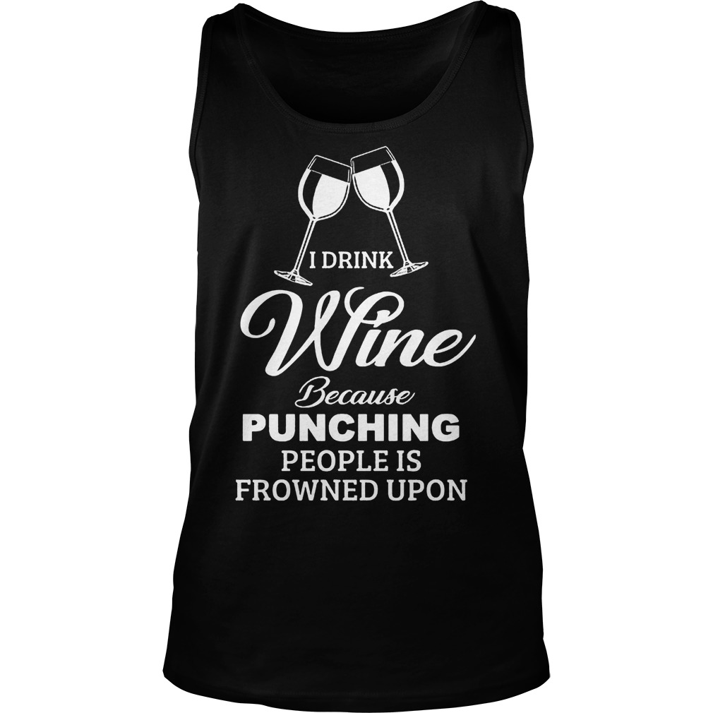 I Drink Wine Because Punching People Is Frowned Upon Shirt 6