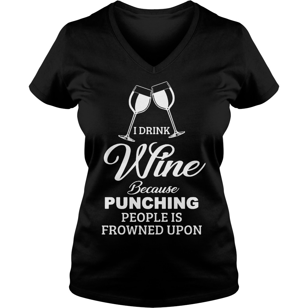 I Drink Wine Because Punching People Is Frowned Upon Shirt 7