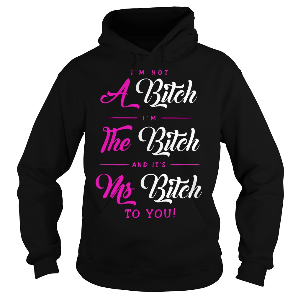 I'm Not A Bitch Im The Bitch And Its Ms Bitch To You Hoodie