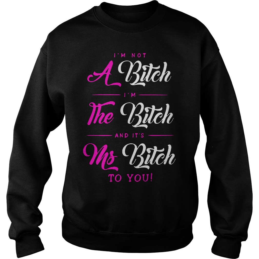 I'm Not A Bitch Im The Bitch And Its Ms Bitch To You Sweater