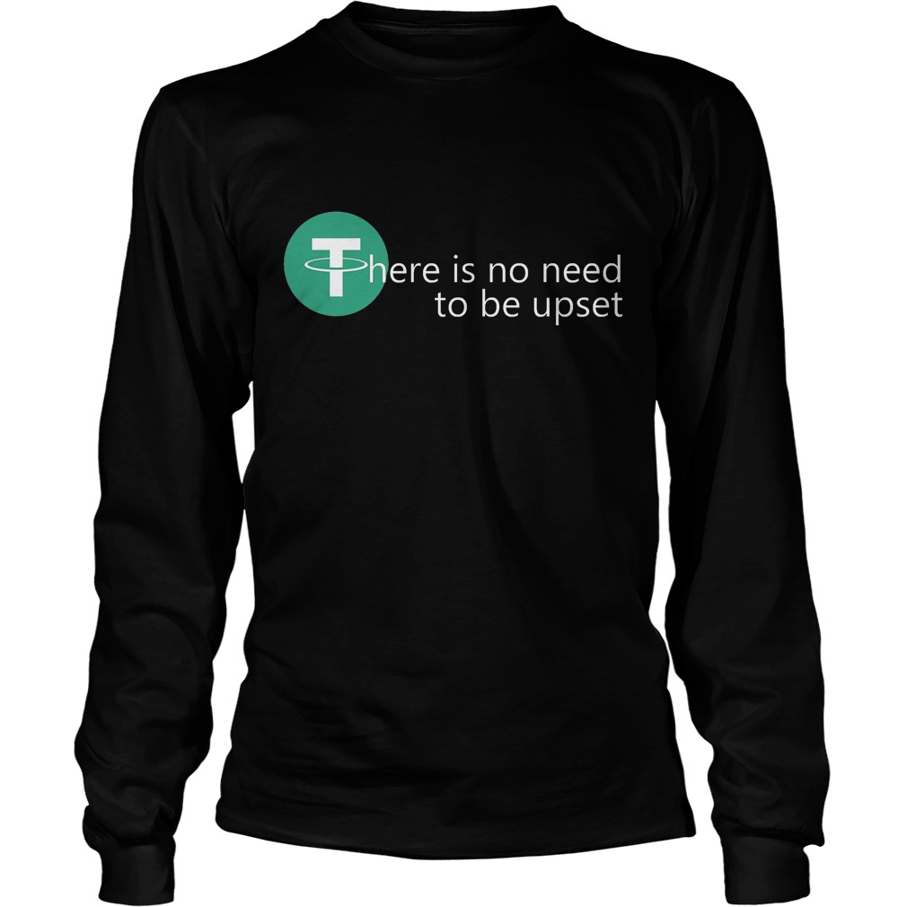There Is No Need To Be Upset Longsleeve