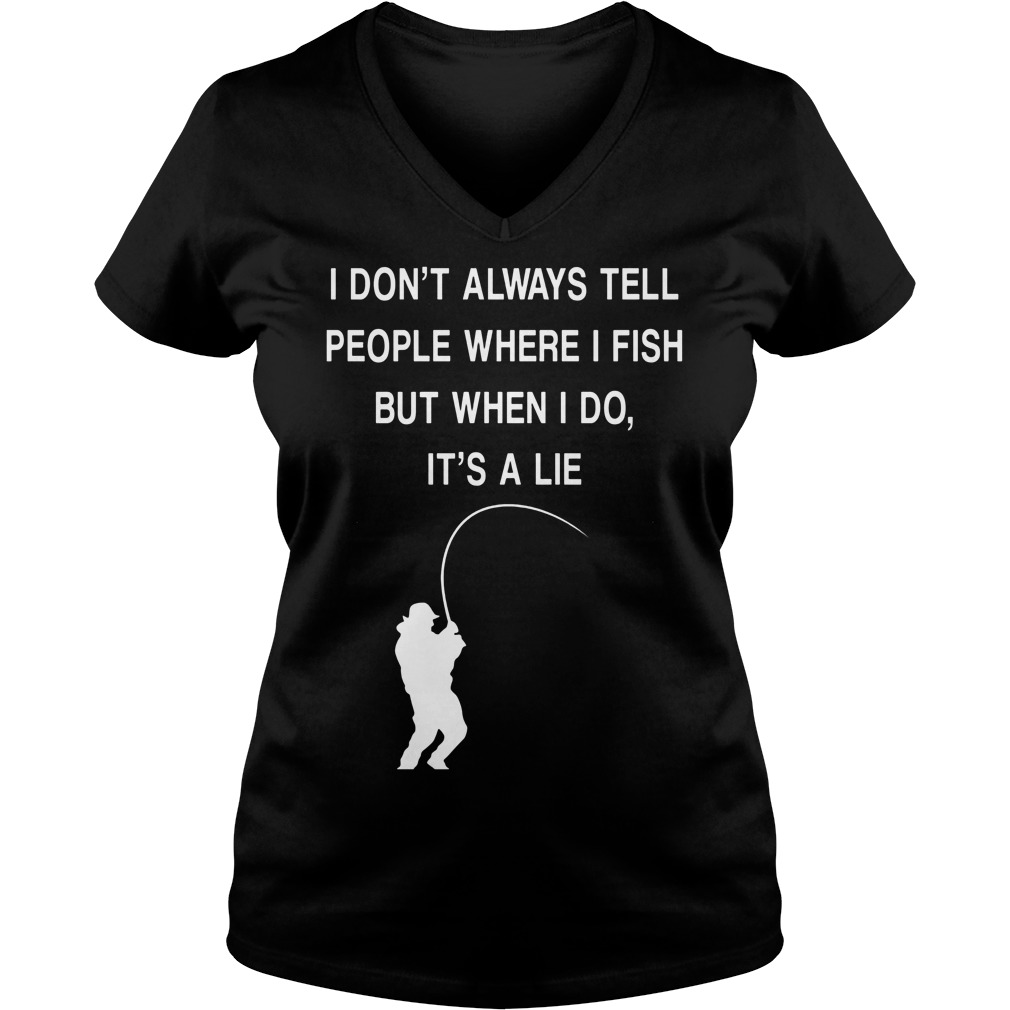 I Don't Always Tell People Where I Fish But When I Do It's A Lie V Neck