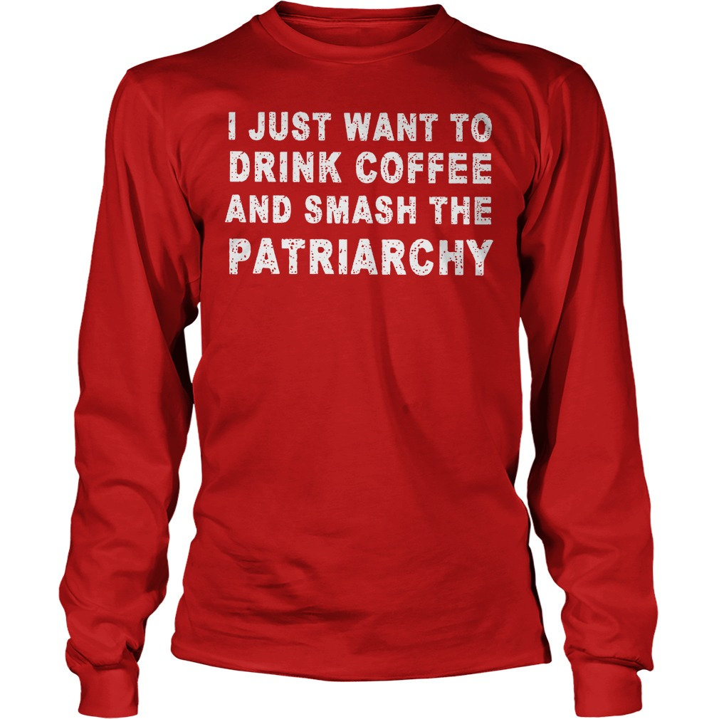 I Just Want To Drink Coffee And Smash The Patriarchy Longsleeve