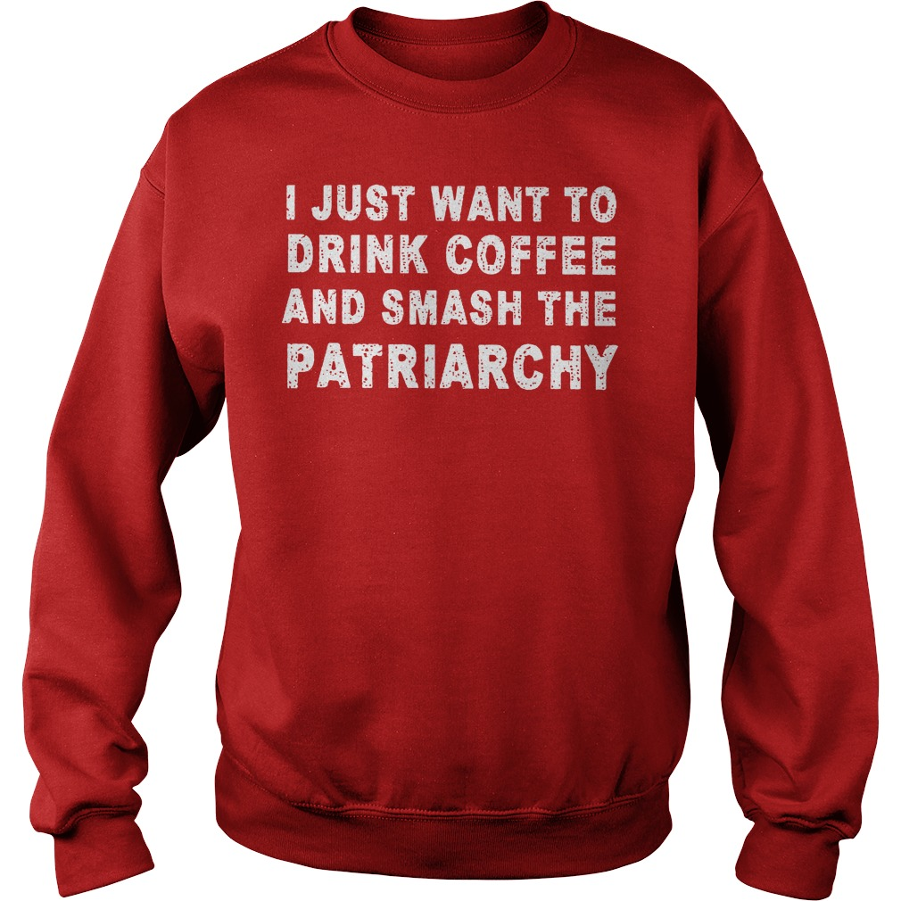 I Just Want To Drink Coffee And Smash The Patriarchy Sweater