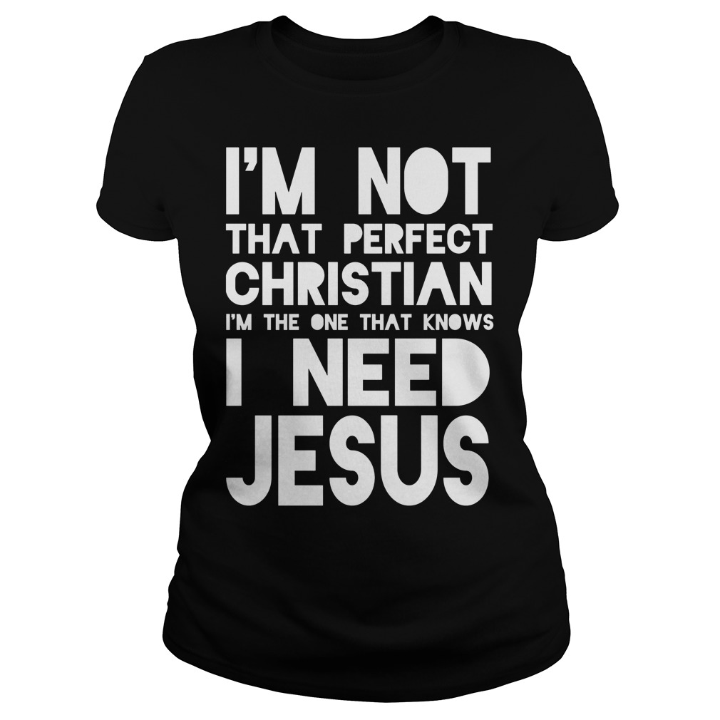 I'm Not Perfect Christian I Need Jesus Ladies