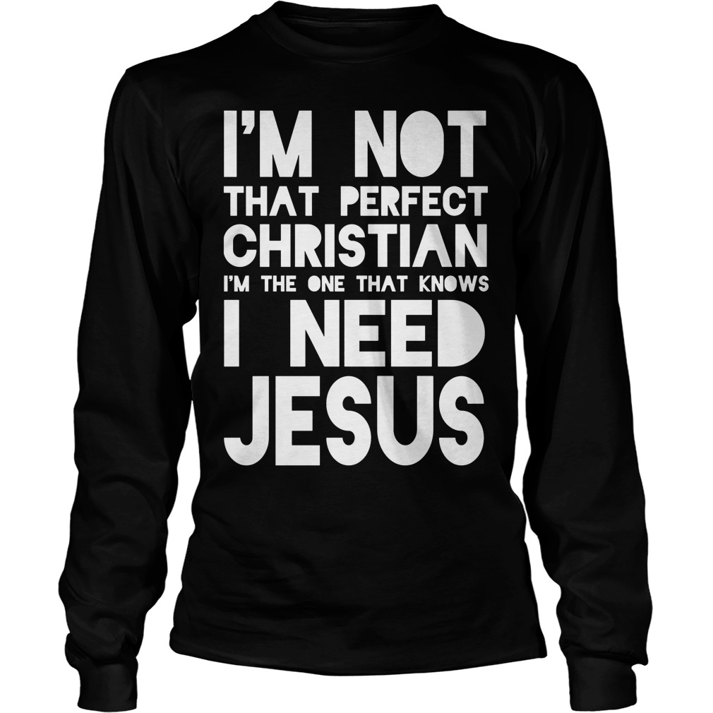 I'm Not Perfect Christian I Need Jesus Longsleeve