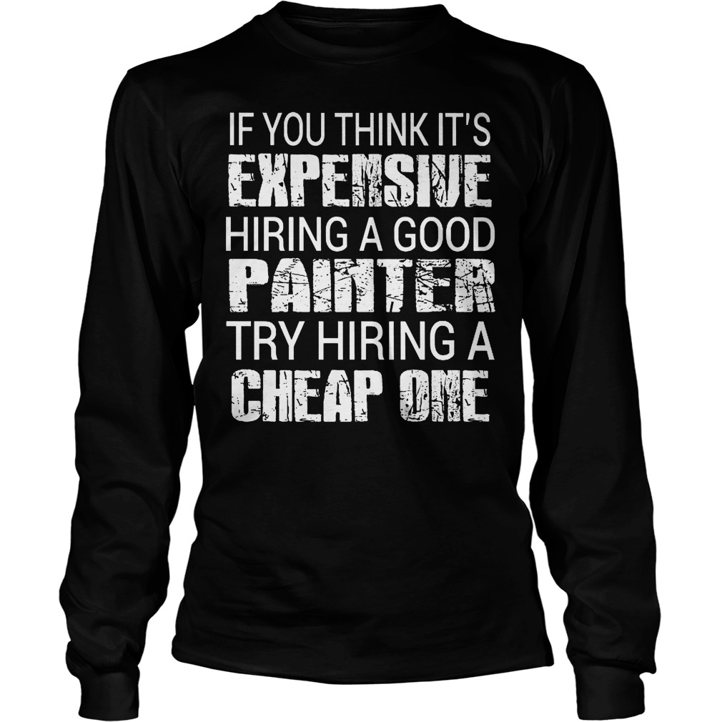 If You Think Its Expensive Hiring A Good Painter Longsleeve