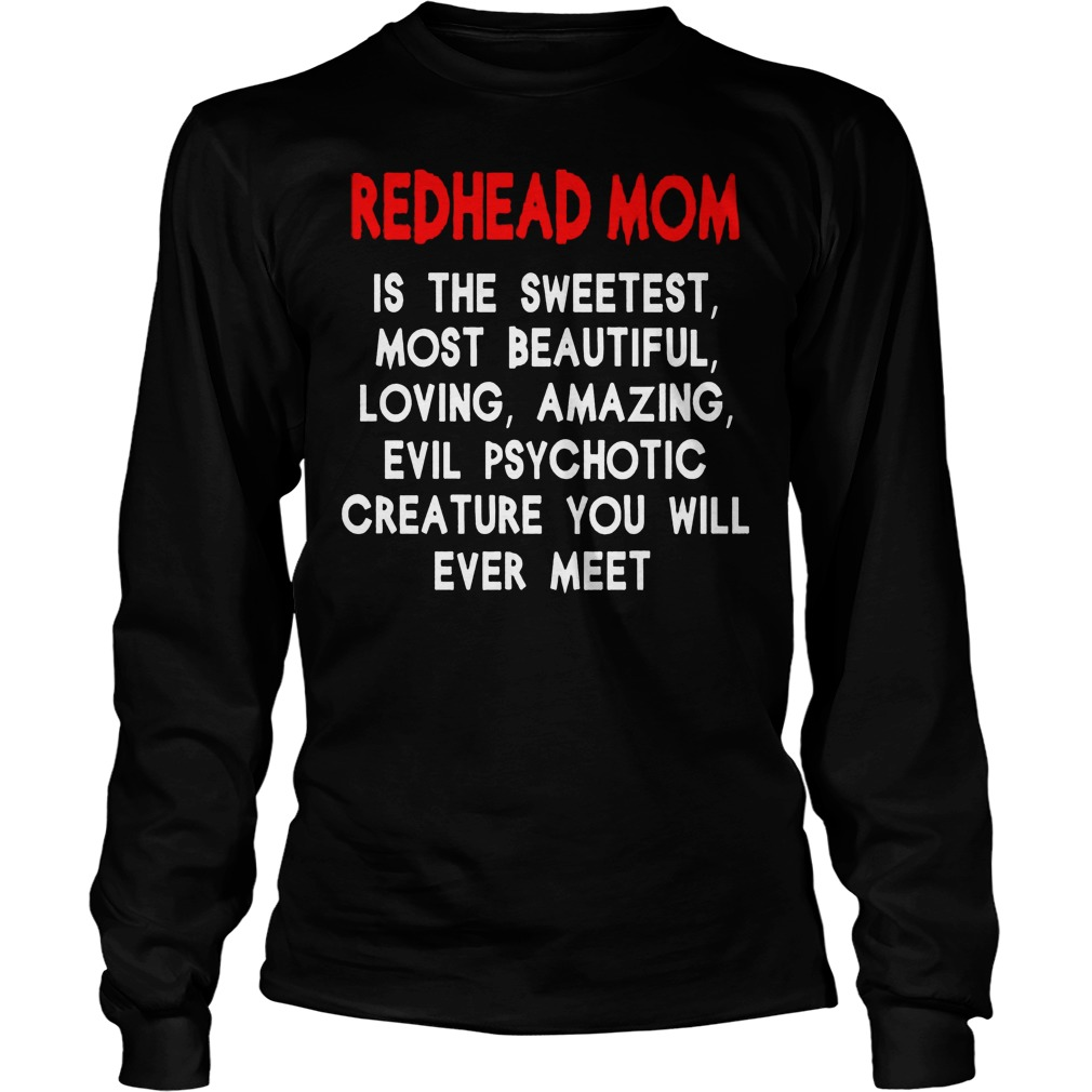 Redhead Mom Is The Sweetest Most Beautiful Loving Amazing And Evil Psychotic Longsleeve