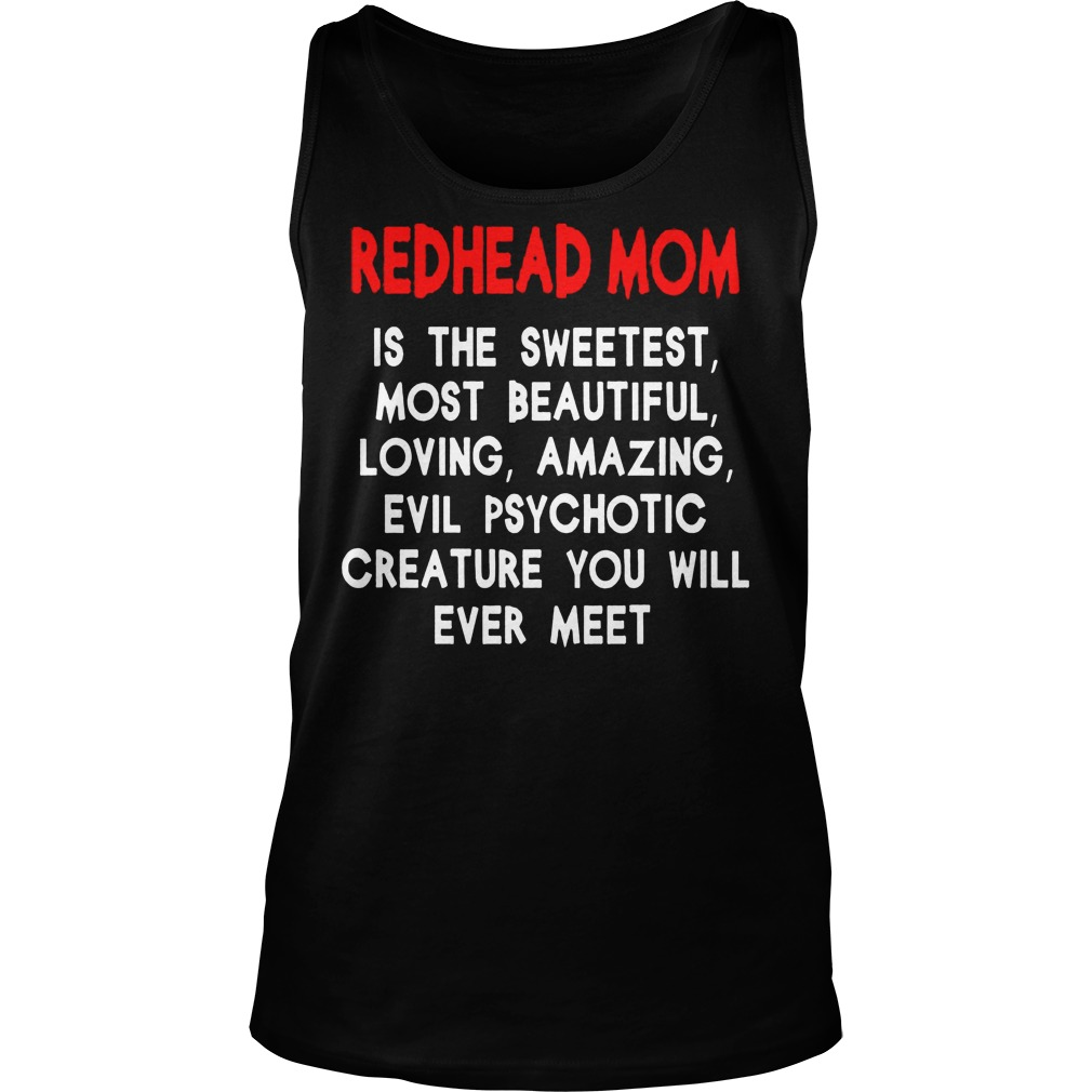 Redhead Mom Is The Sweetest Most Beautiful Loving Amazing And Evil Psychotic Tanktop