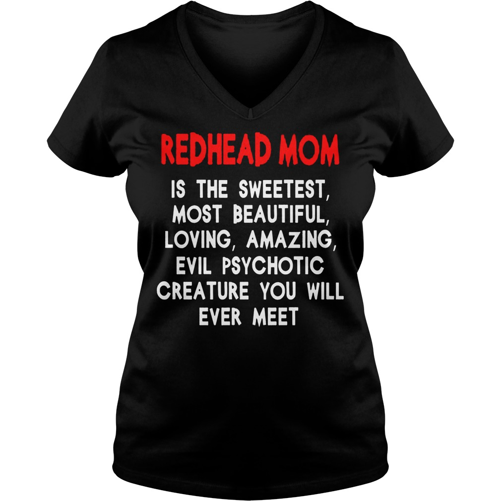 Redhead Mom Is The Sweetest Most Beautiful Loving Amazing And Evil Psychotic V Neck