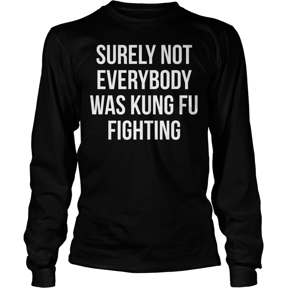 Surely Not Everybody Was Kung Fu Fighting Longsleeve