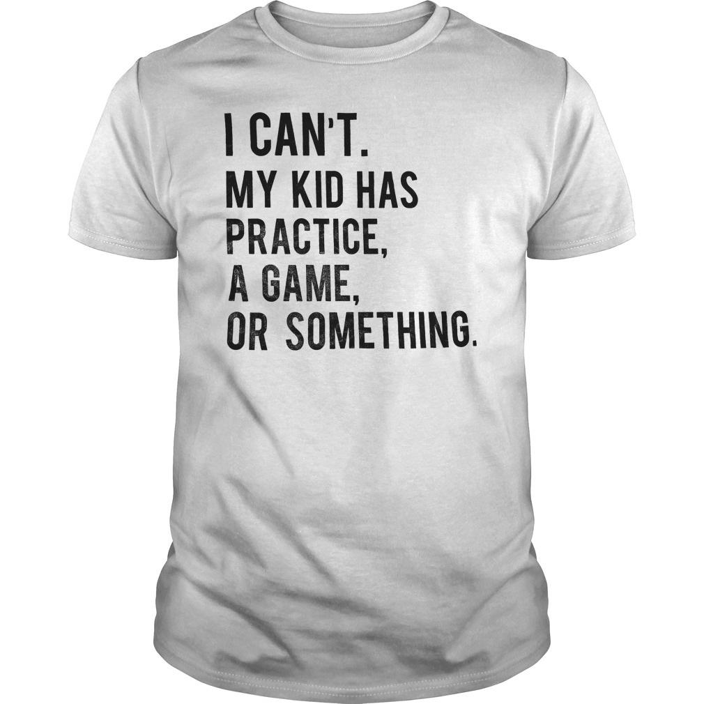I Can't My Kid Has Practice Game Or Something T-Shirt Classic Guys / Unisex Tee