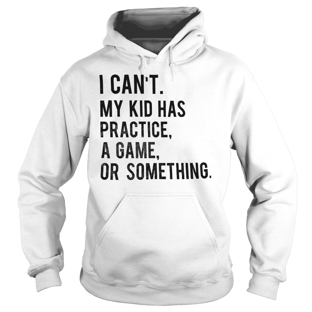 I Can't My Kid Has Practice Game Or Something T-Shirt Hoodie
