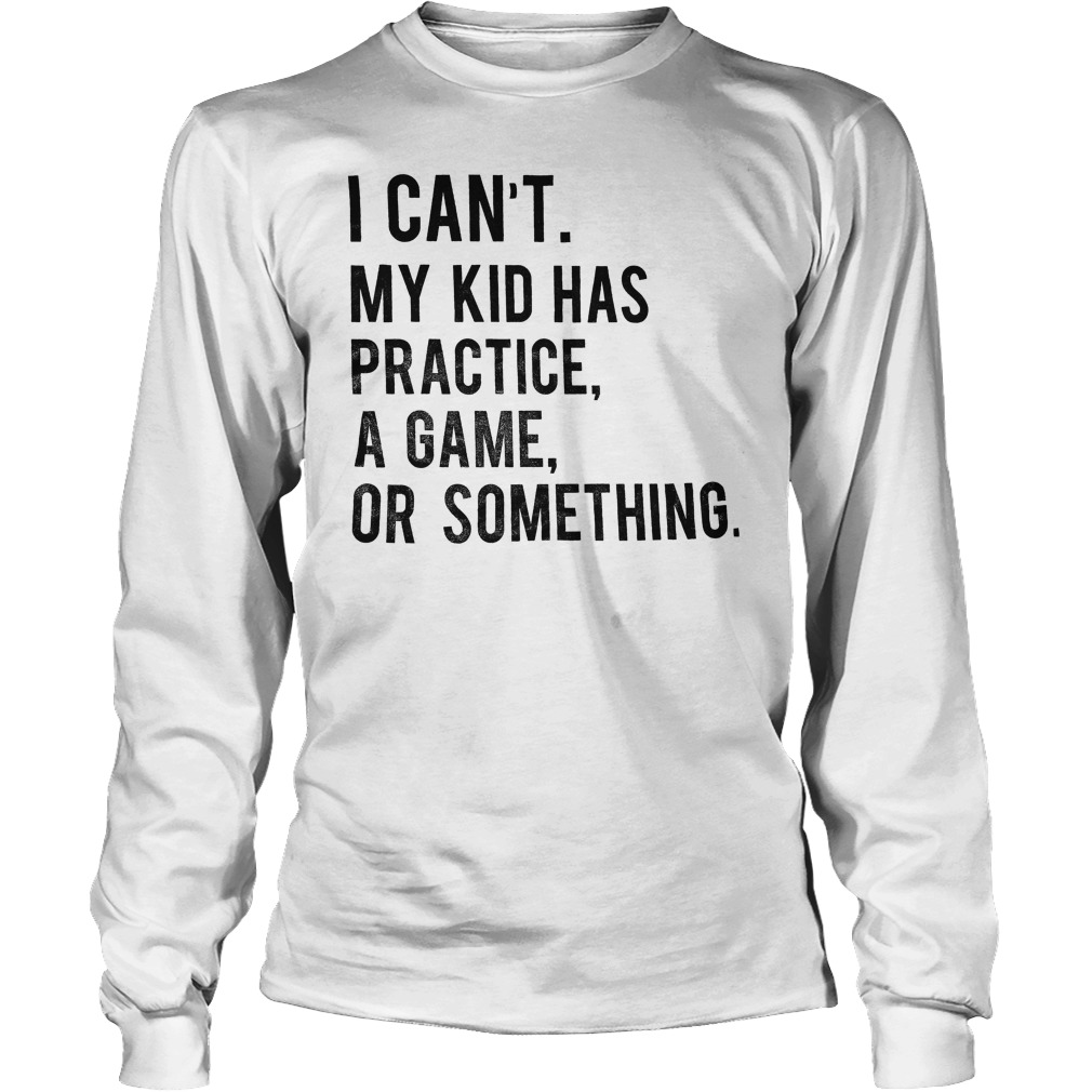 I Can't My Kid Has Practice Game Or Something T-Shirt Longsleeve Tee Unisex