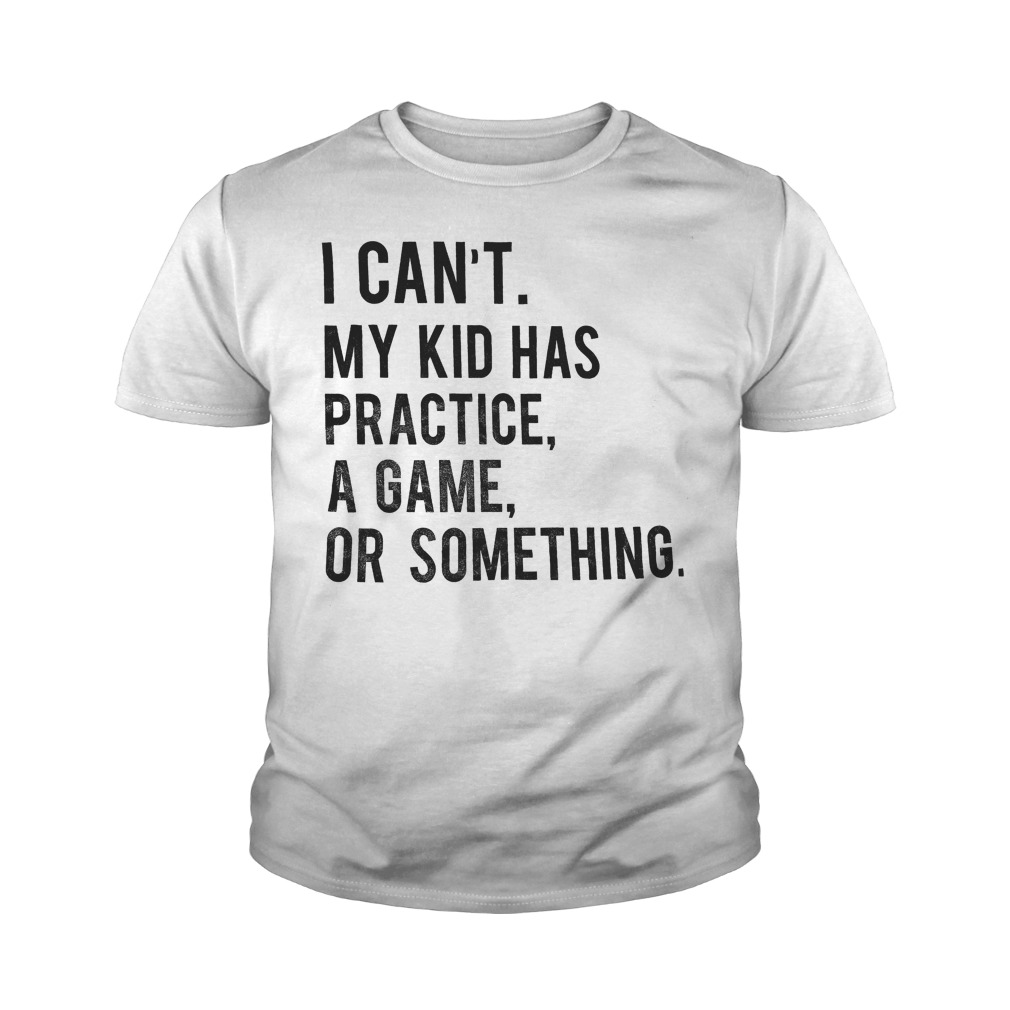 I Can't My Kid Has Practice Game Or Something T-Shirt Youth Tee
