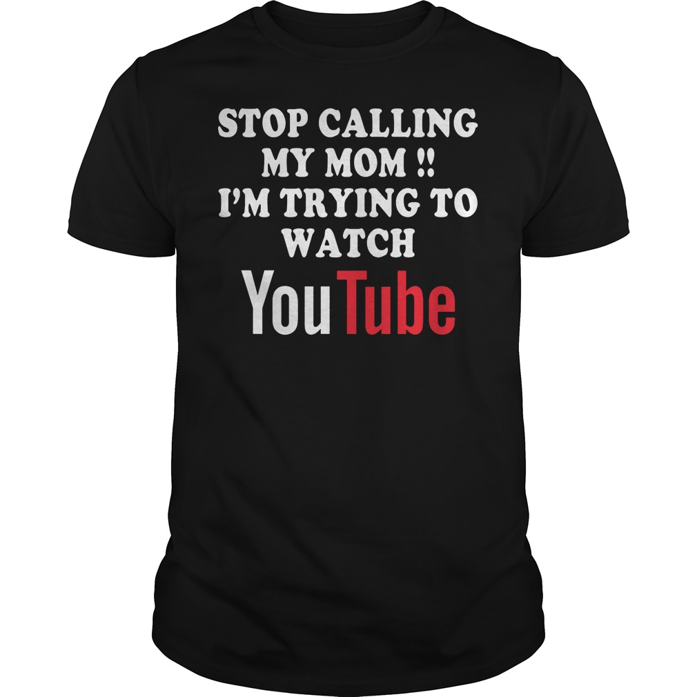Stop Calling My Mom I'm Trying To Watch Youtube T-Shirt Classic Guys / Unisex Tee