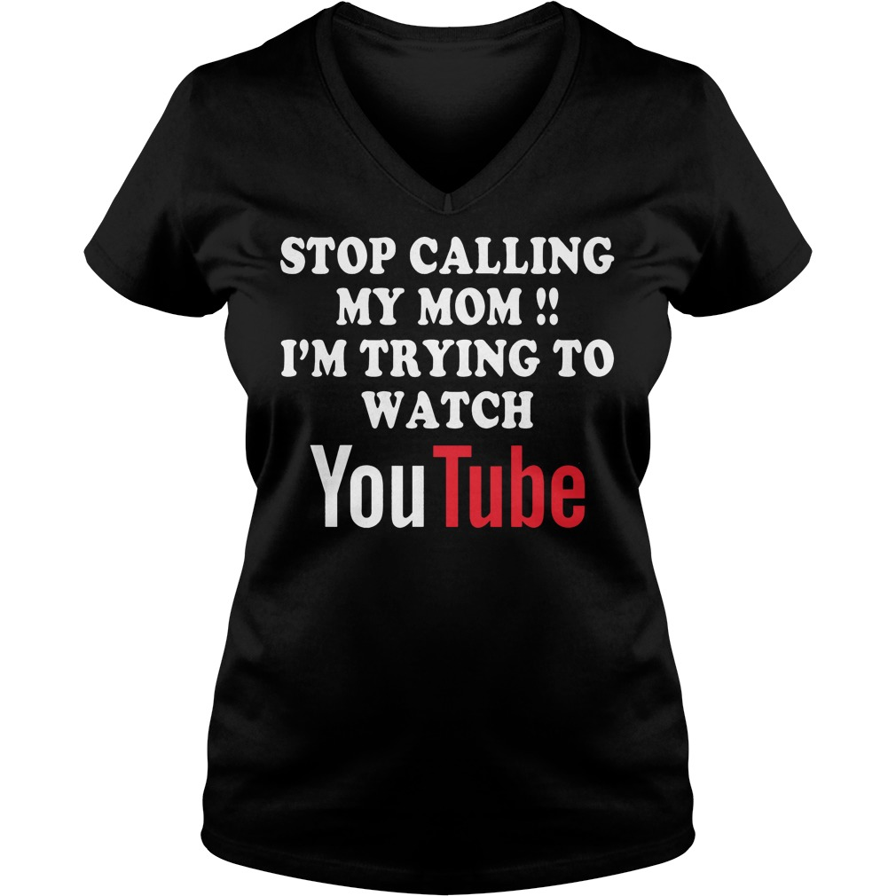 Stop Calling My Mom I'm Trying To Watch Youtube T-Shirt Ladies V-Neck