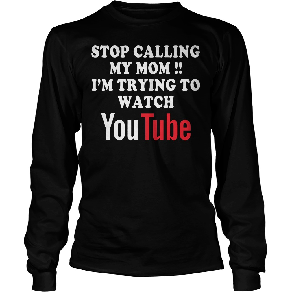 Stop Calling My Mom I'm Trying To Watch Youtube T-Shirt Longsleeve Tee Unisex