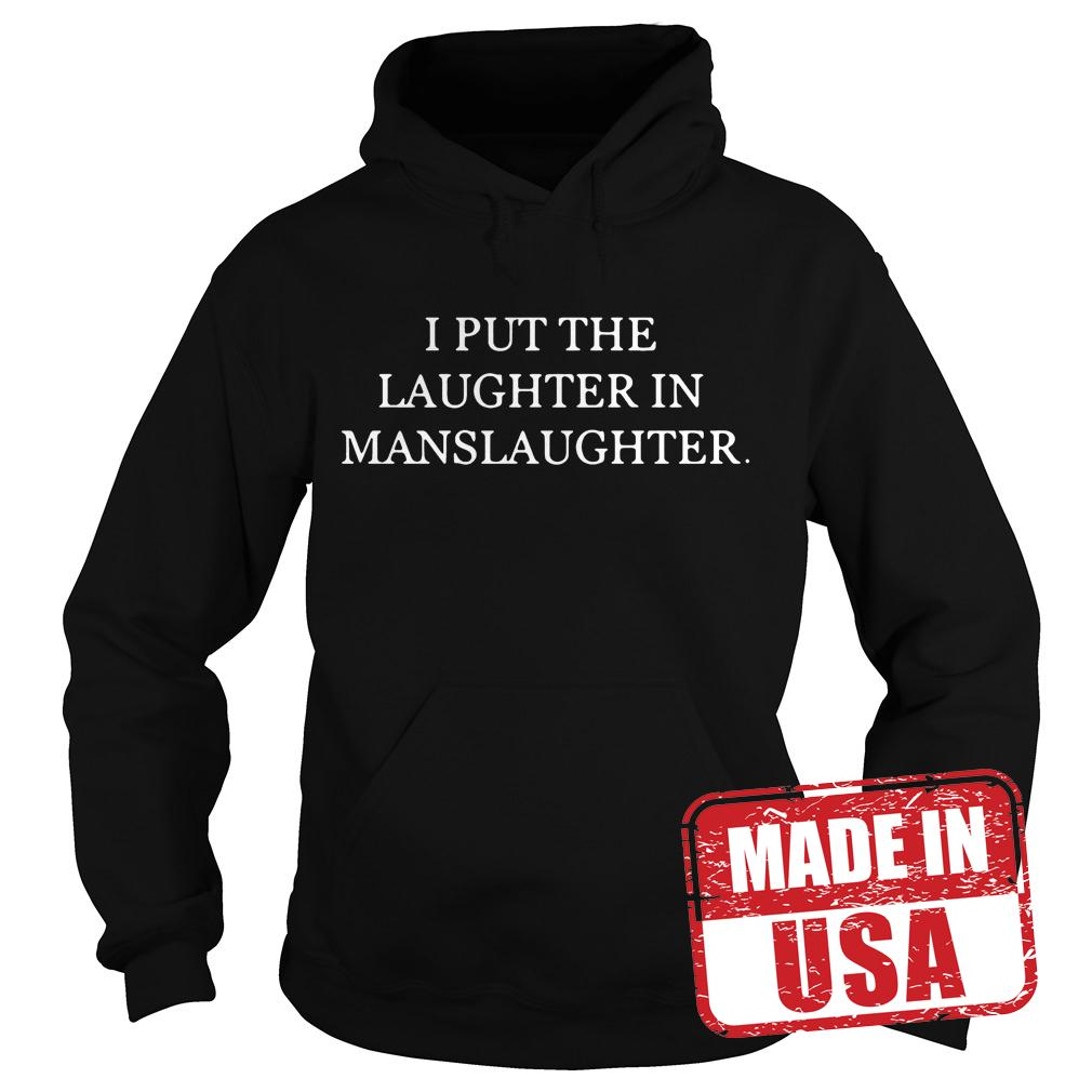 Premium I put the laughter in Manslaughter shirt Hoodie