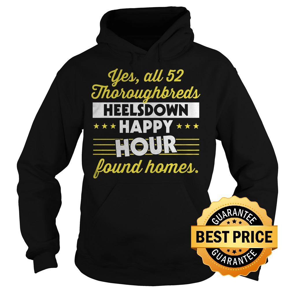 Premium Yes All 52 Thoroughbreds Heelsdown Happy Hour Found Homes Shirt Hoodie