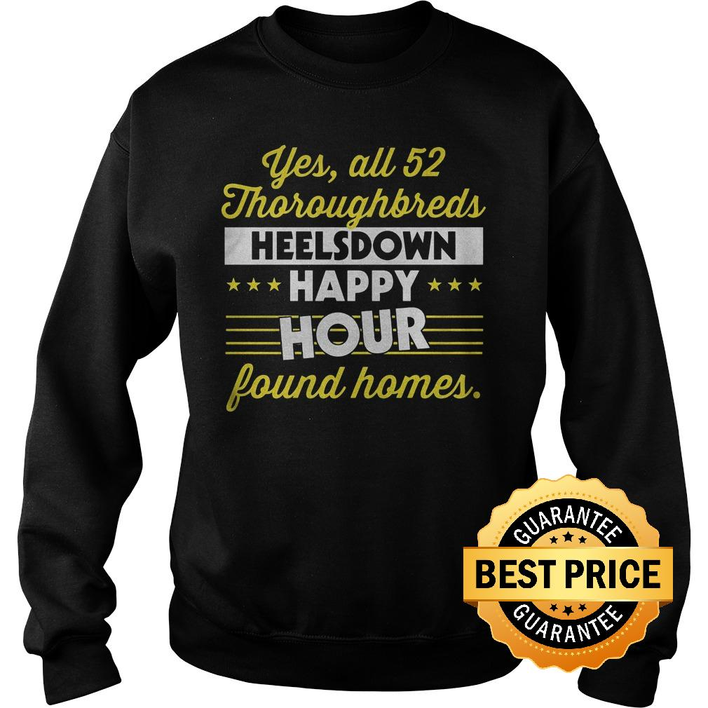 Premium Yes All 52 Thoroughbreds Heelsdown Happy Hour Found Homes Shirt Sweatshirt Unisex