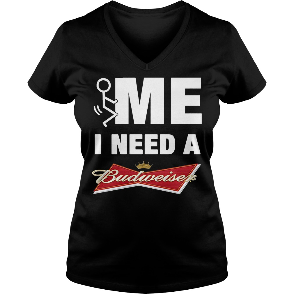 Me i need a Budweiser shirt Ladies V-Neck