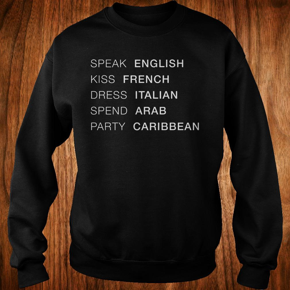 Best Price Speak English kiss French dress Italian spend Arab party Caribbean Shirt Sweatshirt Unisex