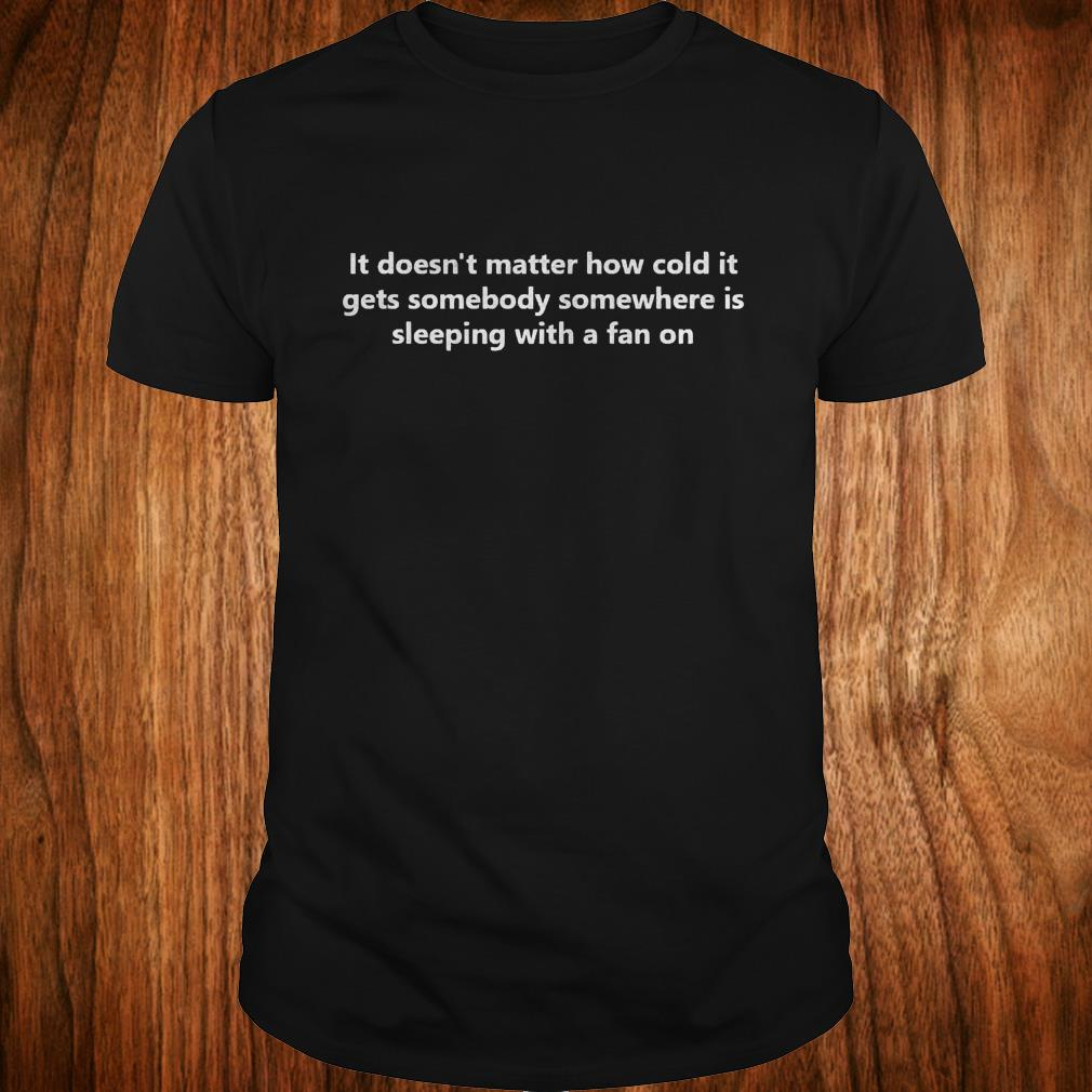 It Doesn T Matter How Cold It Gets Somebody Somewhere Is Sleeping With A Fan On Shirt Classic Guys Unisex Tee.jpg