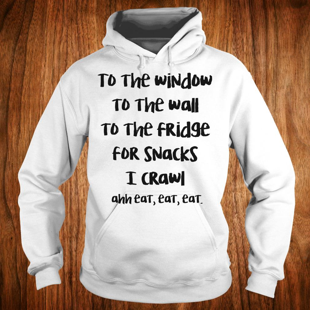 Official To the window to the wall to the fridge for snacks i crawl and eat eat eat shirt Hoodie