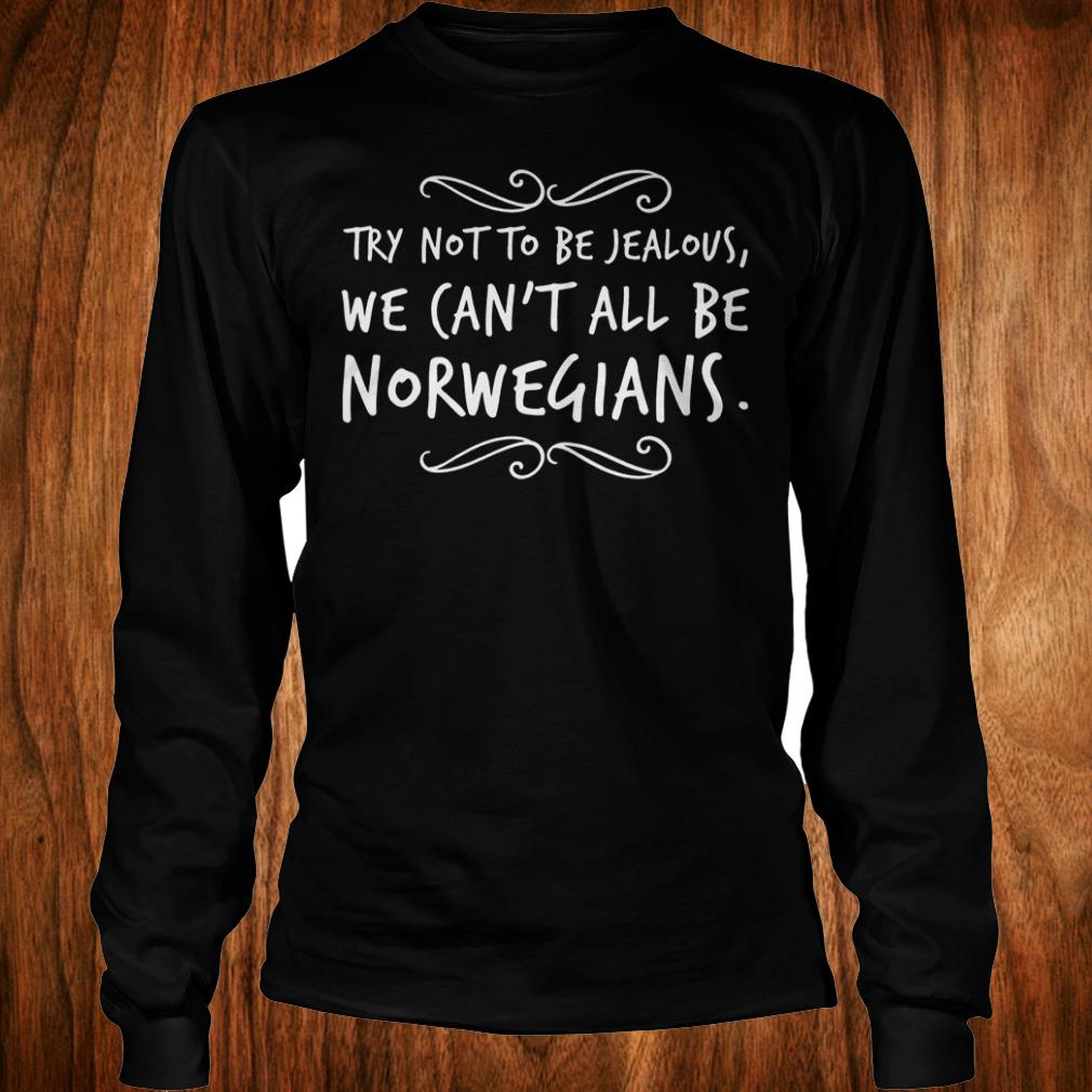 Original Try not to be Jealous we can't all be Norwegians Shirt Longsleeve Tee Unisex