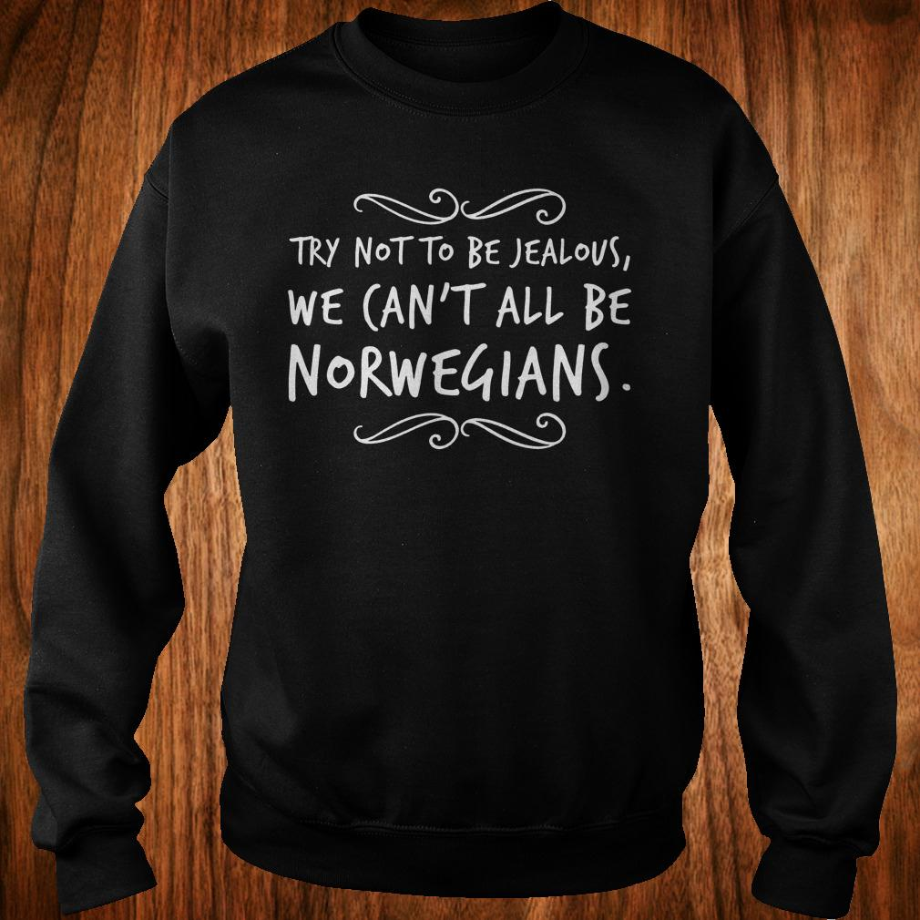 Original Try not to be Jealous we can't all be Norwegians Shirt Sweatshirt Unisex