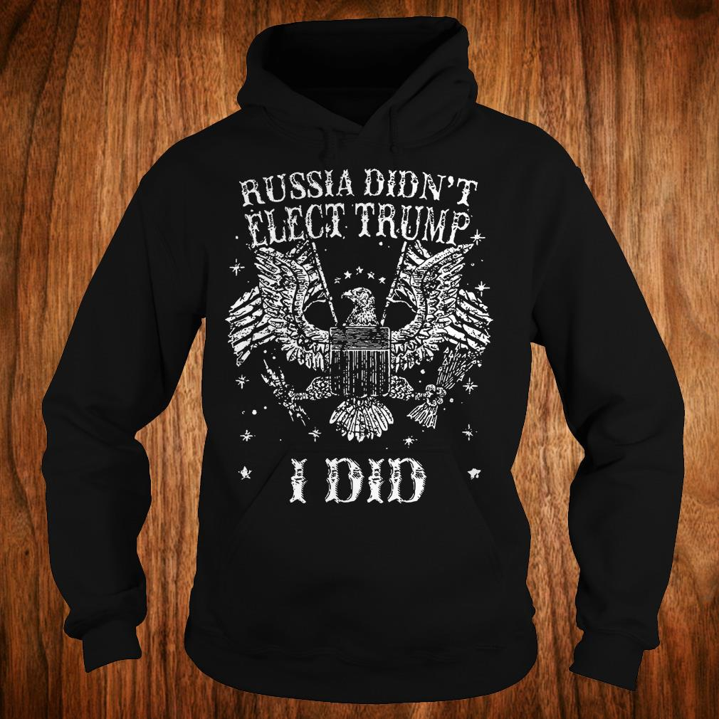Russia Didn't Elect Trump I Did T-Shirt Hoodie