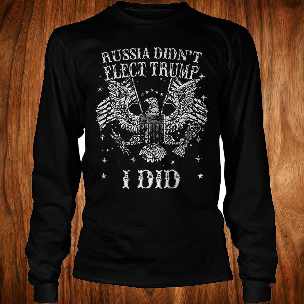 Russia Didn't Elect Trump I Did T-Shirt Longsleeve Tee Unisex