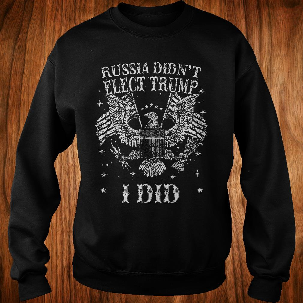 Russia Didn't Elect Trump I Did T-Shirt Sweatshirt Unisex
