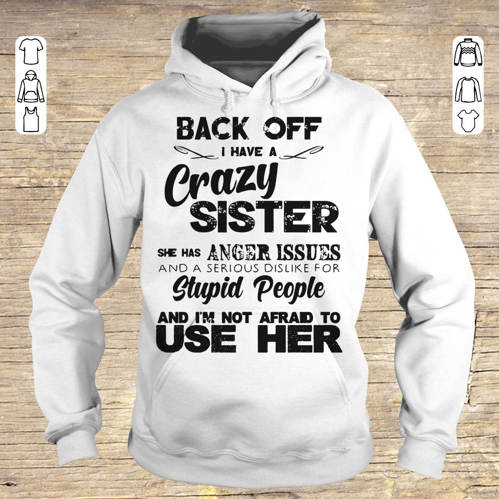 Awesome Back off I have a crazy sister she has Anger issues shirt sweatshirt Hoodie