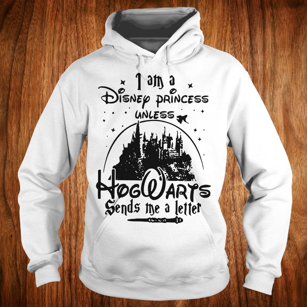 Nice I am a Disney princess unless Hogwarts sends me a letter shirt Hoodie