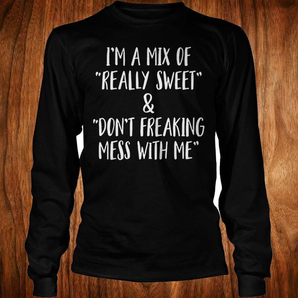 Official I'm a mix of really sweet Don't freaking mess with me shirt Longsleeve Tee Unisex