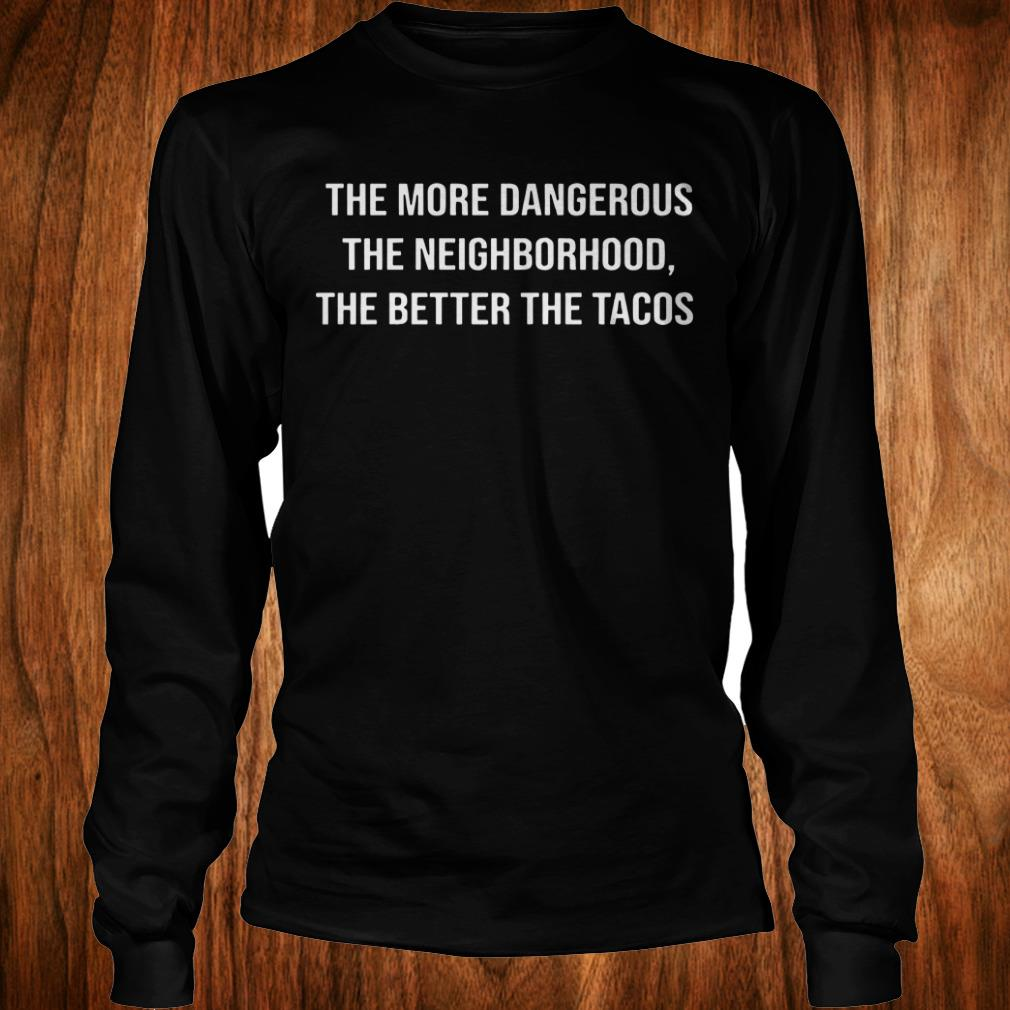 Official The more dangerous the neighborhood the better the tacos shirt Longsleeve Tee Unisex