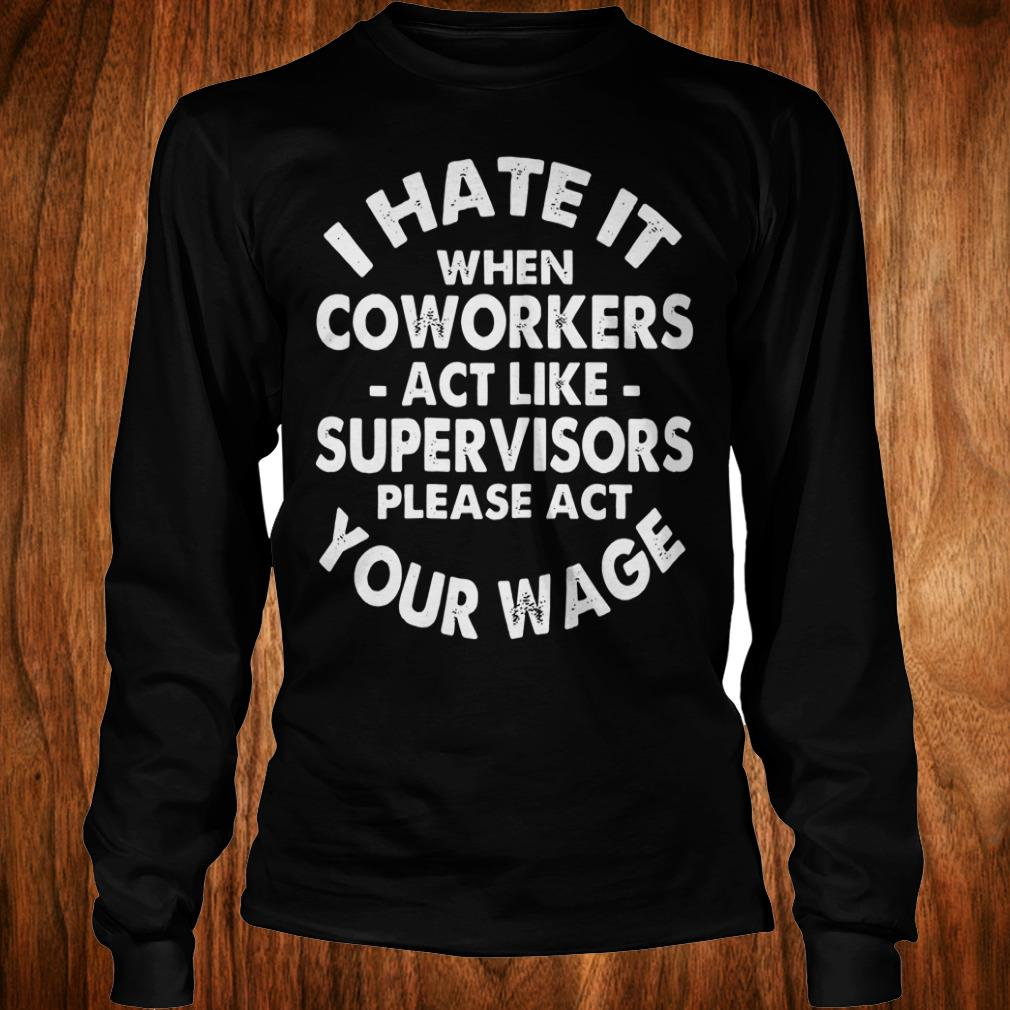 Original I hate it when coworkers act like supervisors please act your wage shirt Longsleeve Tee Unisex