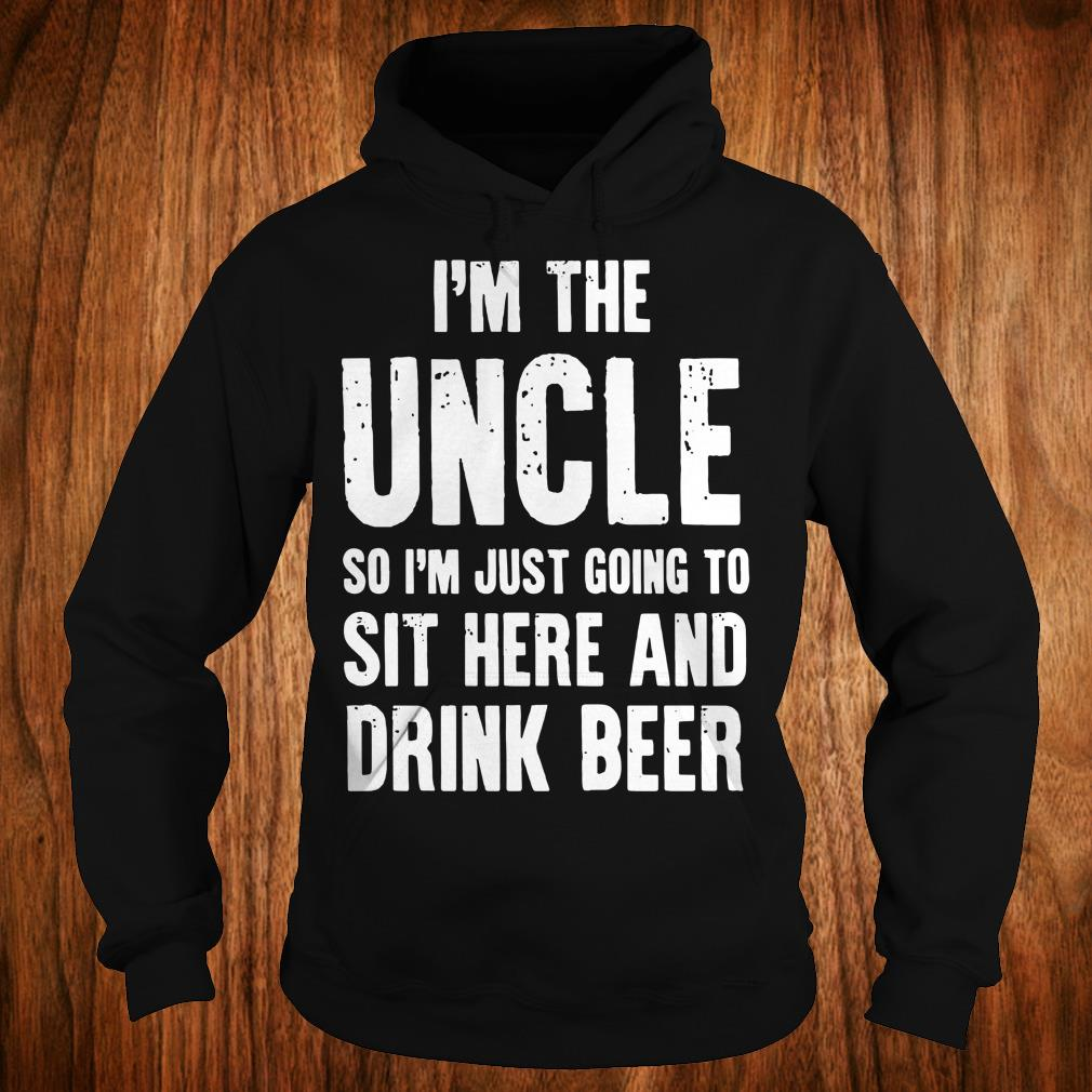 The best I'm the uncle so I'm just going to sit here and drink beer shirt Hoodie