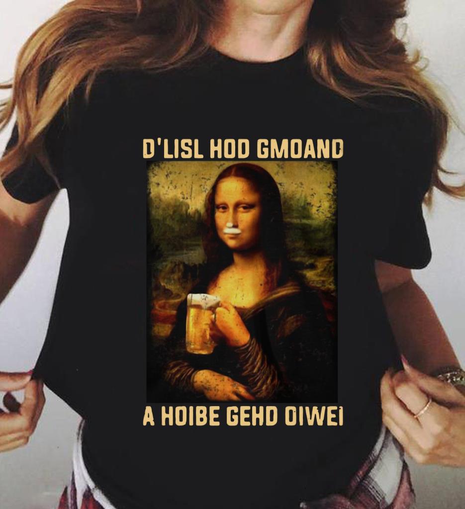 Mona Lisa And Beer D Lisl Hod Gmoand A Hoibe Gehd Oiwei Shirt 3 1.jpg