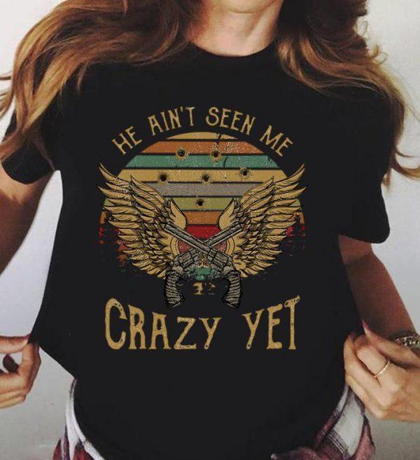 He Ain T Seen Me Crazy Yet Shirt 3 1.jpg