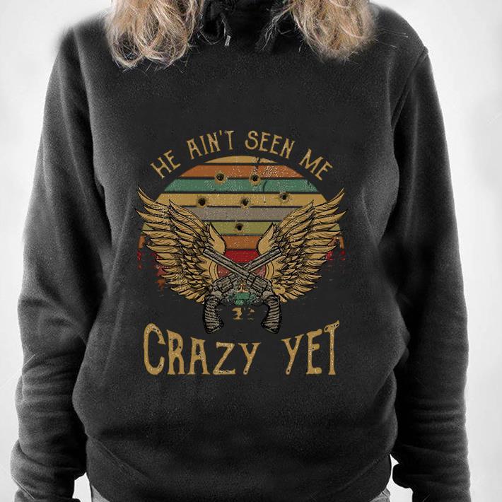 https://1stshirts.net/tee/2019/01/He-Ain-t-Seen-Me-Crazy-Yet-shirt_4.jpg