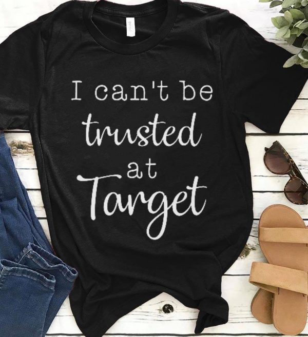 I Can T Be Trusted At Target Shirt 1 1.jpg