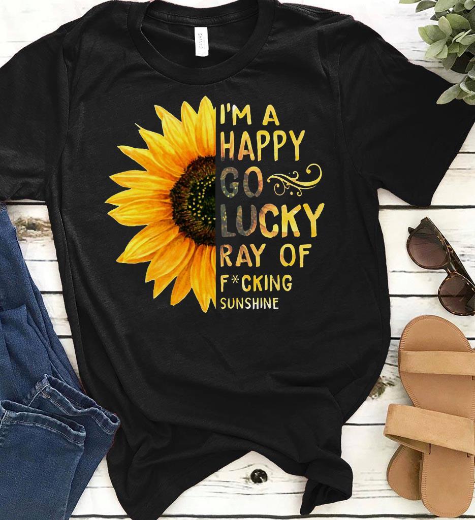 I M A Happy Go Lucky Ray Of Fucking Sunflower Sunshine Shirt 1 1.jpg