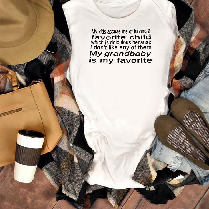 My Kid Accuse Me Of Having A Favorite Child My Grandbaby Is My Favorite Shirt 1 1.jpg