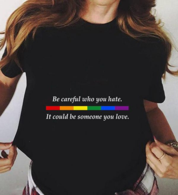 Who You Hate It Could Be Someone You Love Lgbt Be Careful Shirt 3 1.jpg